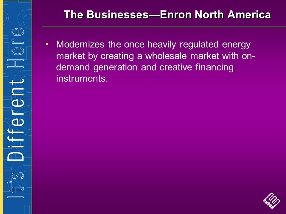 The Businesses—Enron North America Modernizes the once heavily regulated energy market by creating a wholesale market with on- demand generation and c