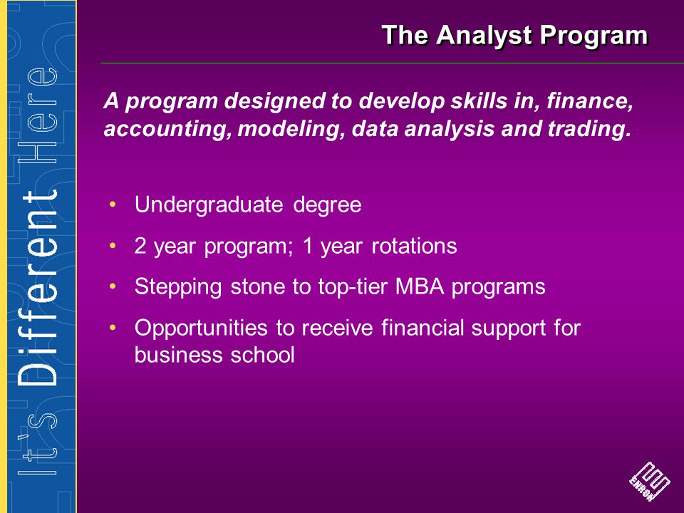 The Analyst Program Undergraduate degree 2 year program; 1 year rotations Stepping stone to top-tier MBA programs Opportunities to receive financial s