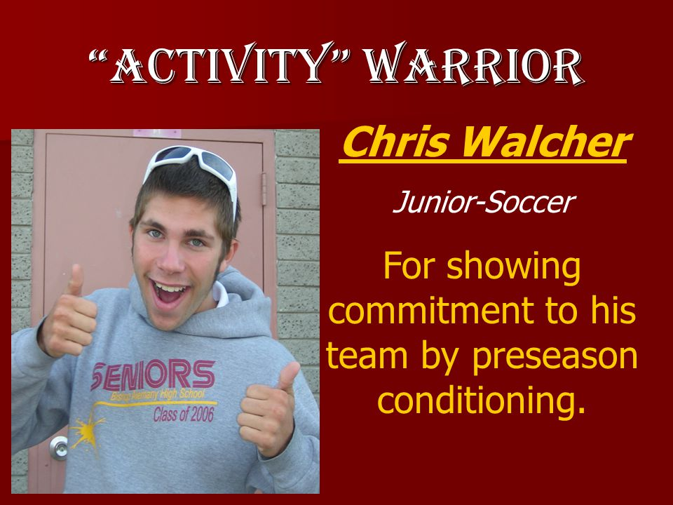 Activity Warrior Chris Walcher Junior-Soccer For showing commitment to his team by preseason conditioning.