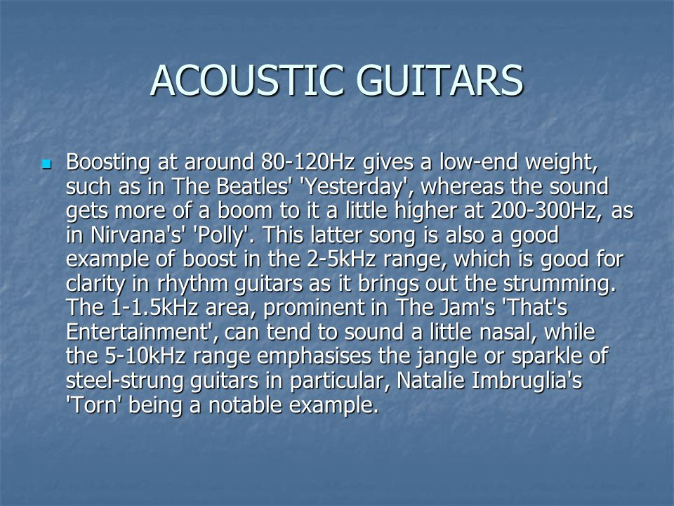 ACOUSTIC GUITARS Boosting at around 80-120Hz gives a low-end weight, such as in The Beatles Yesterday , whereas the sound gets more of a boom to it a little higher at 200-300Hz, as in Nirvana s Polly .