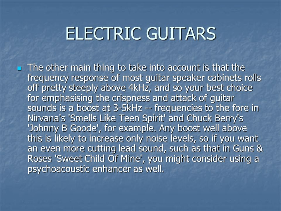 ELECTRIC GUITARS The other main thing to take into account is that the frequency response of most guitar speaker cabinets rolls off pretty steeply abo