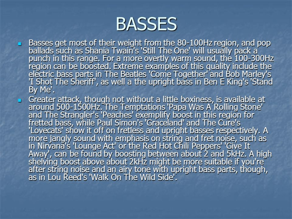 BASSES Basses get most of their weight from the 80-100Hz region, and pop ballads such as Shania Twain s Still The One will usually pack a punch in this range.