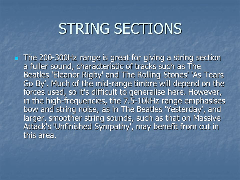 STRING SECTIONS The 200-300Hz range is great for giving a string section a fuller sound, characteristic of tracks such as The Beatles Eleanor Rigby and The Rolling Stones As Tears Go By .