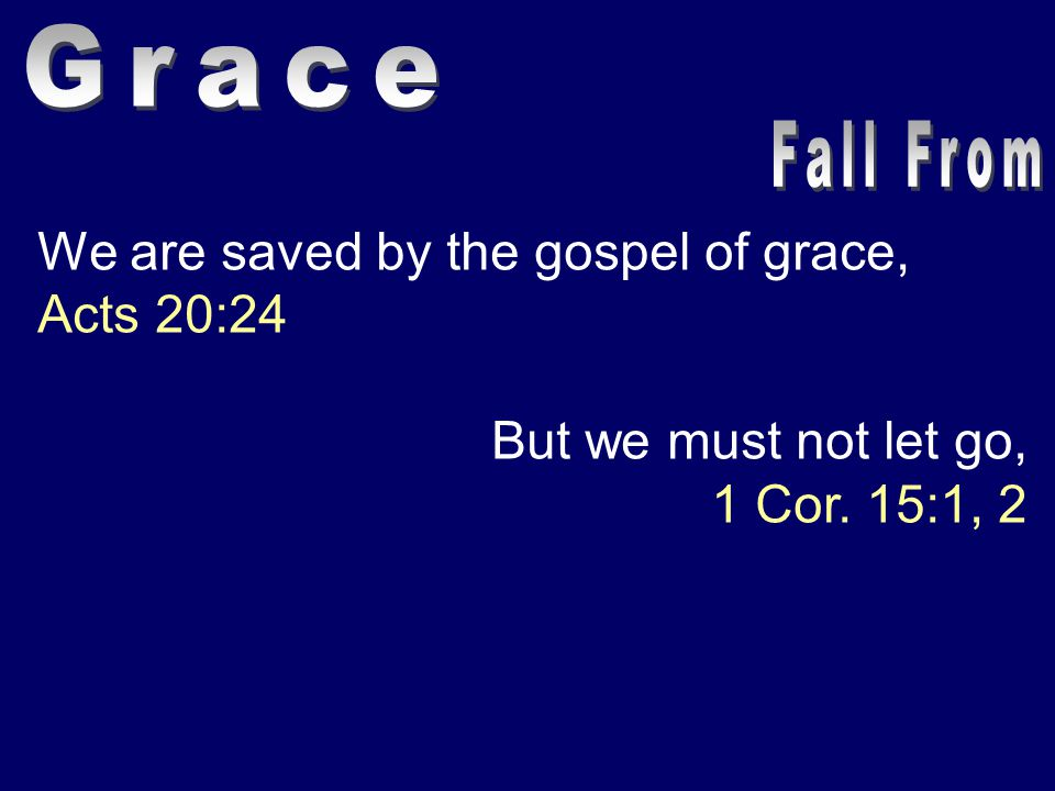 We are saved by the gospel of grace, Acts 20:24 But we must not let go, 1 Cor. 15:1, 2