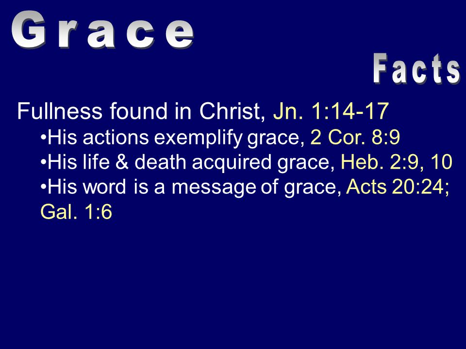 Fullness found in Christ, Jn. 1:14-17 His actions exemplify grace, 2 Cor. 8:9 His life & death acquired grace, Heb. 2:9, 10 His word is a message of g