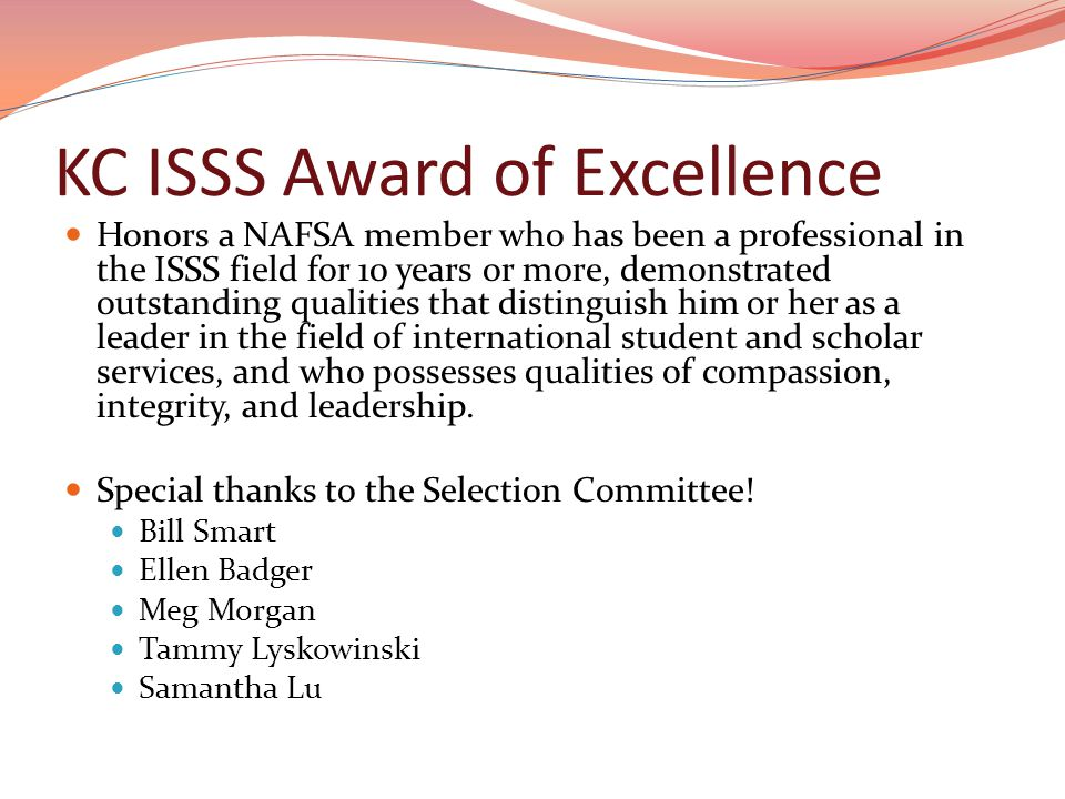 KC ISSS Award of Excellence Honors a NAFSA member who has been a professional in the ISSS field for 10 years or more, demonstrated outstanding qualities that distinguish him or her as a leader in the field of international student and scholar services, and who possesses qualities of compassion, integrity, and leadership.