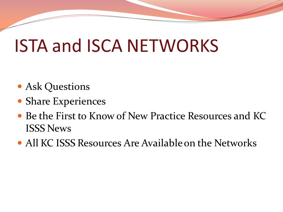 ISTA and ISCA NETWORKS Ask Questions Share Experiences Be the First to Know of New Practice Resources and KC ISSS News All KC ISSS Resources Are Available on the Networks