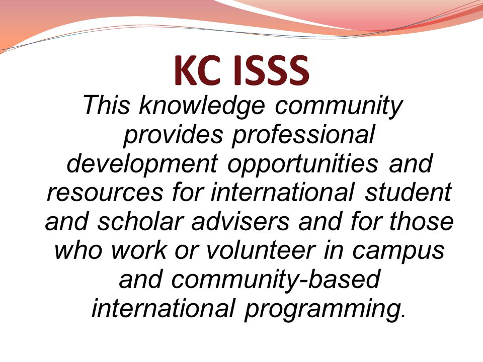 KC ISSS This knowledge community provides professional development opportunities and resources for international student and scholar advisers and for those who work or volunteer in campus and community-based international programming.