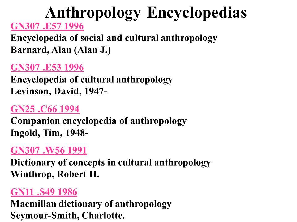 Anthropology Encyclopedias GN307.E57 1996 GN307.E57 1996 Encyclopedia of social and cultural anthropology Barnard, Alan (Alan J.) GN307.E53 1996 GN307.E53 1996 Encyclopedia of cultural anthropology Levinson, David, 1947- GN25.C66 1994 GN25.C66 1994 Companion encyclopedia of anthropology Ingold, Tim, 1948- GN307.W56 1991 GN307.W56 1991 Dictionary of concepts in cultural anthropology Winthrop, Robert H.