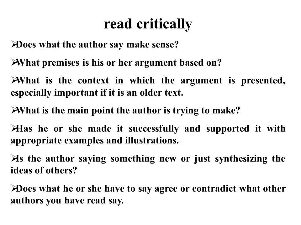 read critically  Does what the author say make sense.