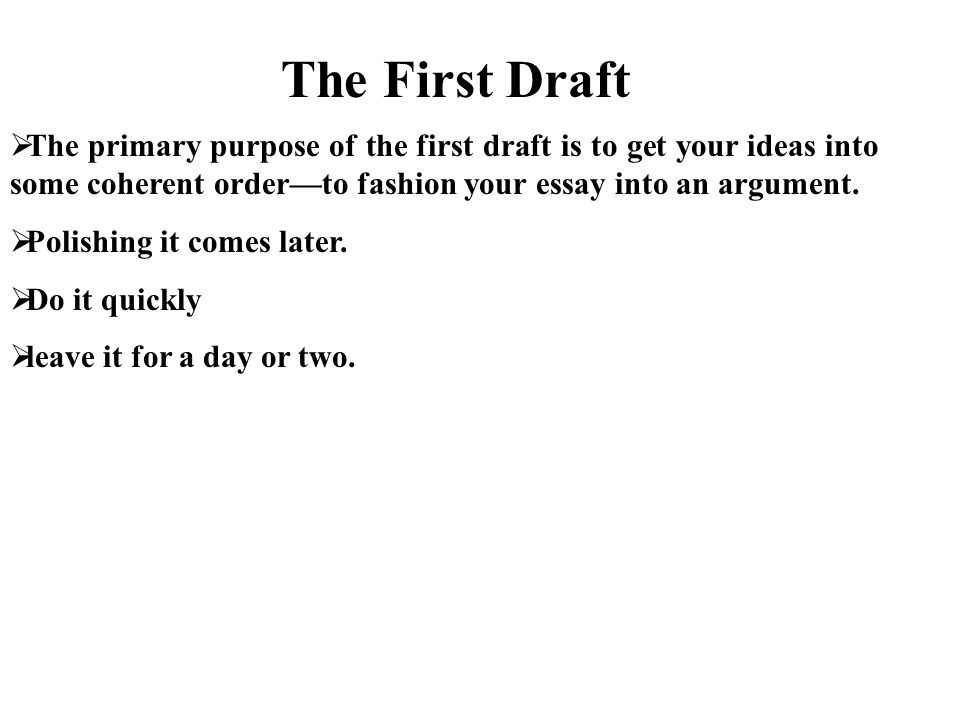  The primary purpose of the first draft is to get your ideas into some coherent order—to fashion your essay into an argument.