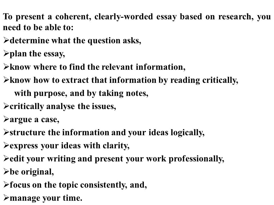 To present a coherent, clearly-worded essay based on research, you need to be able to:  determine what the question asks,  plan the essay,  know where to find the relevant information,  know how to extract that information by reading critically, with purpose, and by taking notes,  critically analyse the issues,  argue a case,  structure the information and your ideas logically,  express your ideas with clarity,  edit your writing and present your work professionally,  be original,  focus on the topic consistently, and,  manage your time.