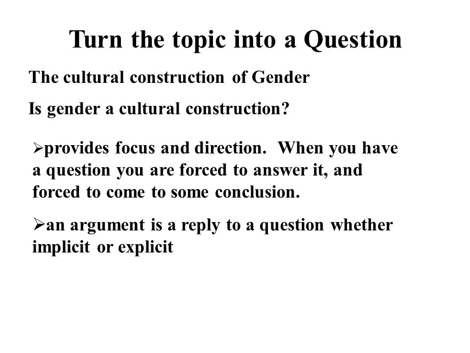 Turn the topic into a Question The cultural construction of Gender Is gender a cultural construction.