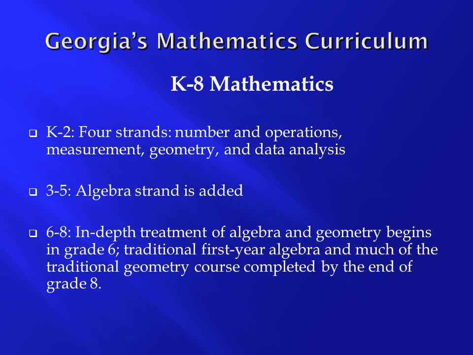 K-8 Mathematics  K-2: Four strands: number and operations, measurement, geometry, and data analysis  3-5: Algebra strand is added  6-8: In-depth treatment of algebra and geometry begins in grade 6; traditional first-year algebra and much of the traditional geometry course completed by the end of grade 8.