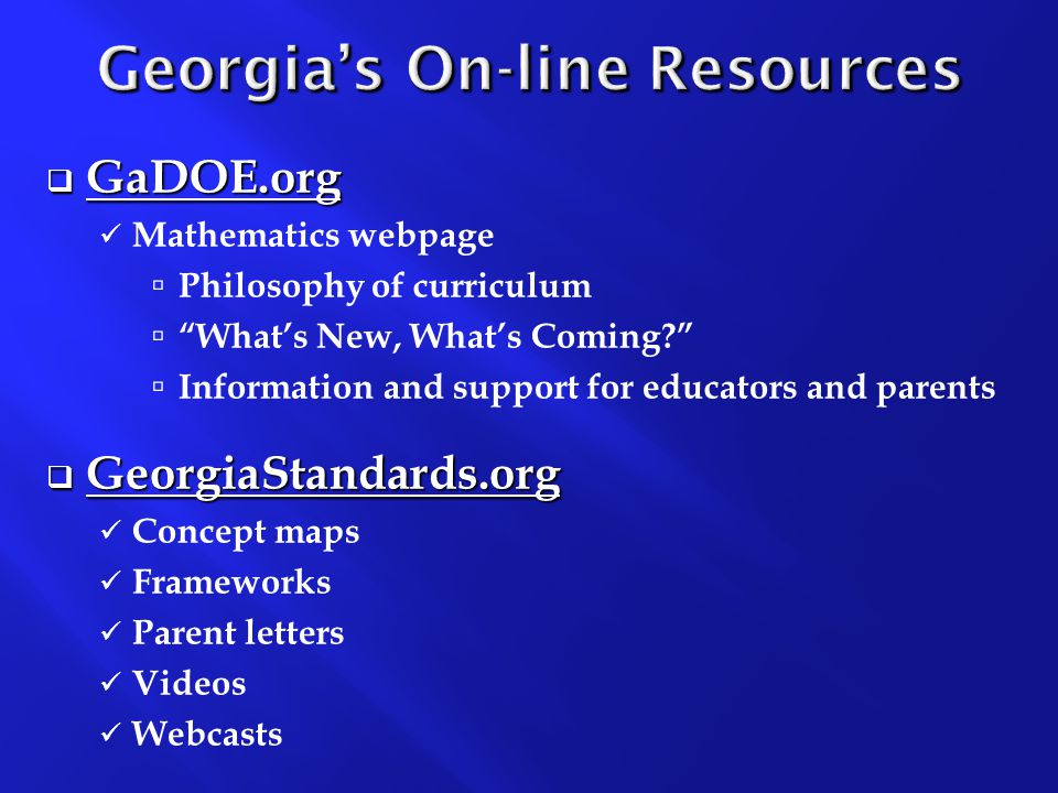  GaDOE.org Mathematics webpage  Philosophy of curriculum  What's New, What's Coming  Information and support for educators and parents  GeorgiaStandards.org Concept maps Frameworks Parent letters Videos Webcasts