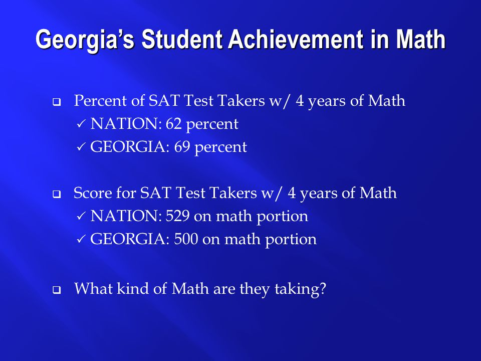  Percent of SAT Test Takers w/ 4 years of Math  NATION: 62 percent  GEORGIA: 69 percent  Score for SAT Test Takers w/ 4 years of Math  NATION: 529 on math portion  GEORGIA: 500 on math portion  What kind of Math are they taking.