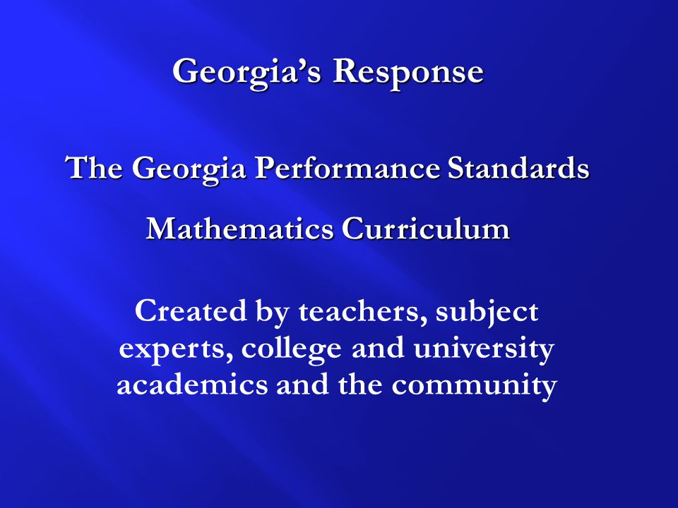 Created by teachers, subject experts, college and university academics and the community Georgia's Response The Georgia Performance Standards Mathematics Curriculum