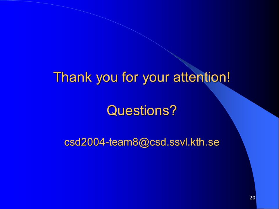 20 Thank you for your attention! Questions? csd2004-team8@csd.ssvl.kth.se