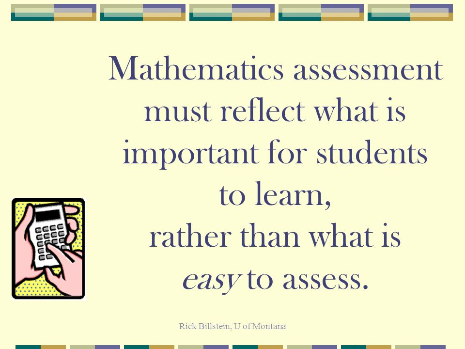 Rick Billstein, U of Montana Assessments Matter The content of a test affects what students study and what teachers teach, and the form of the assessment affects how they approach the task.