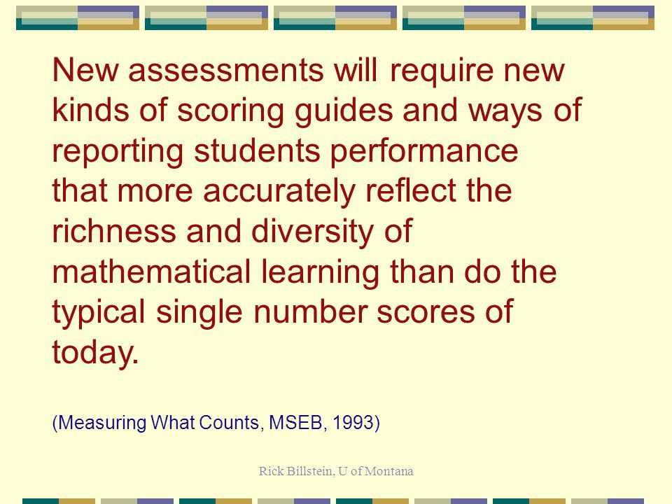 Rick Billstein, U of Montana Performance assessment has one enormous drawback; it is time consuming to do, both in design and to work into classroom instruction time.