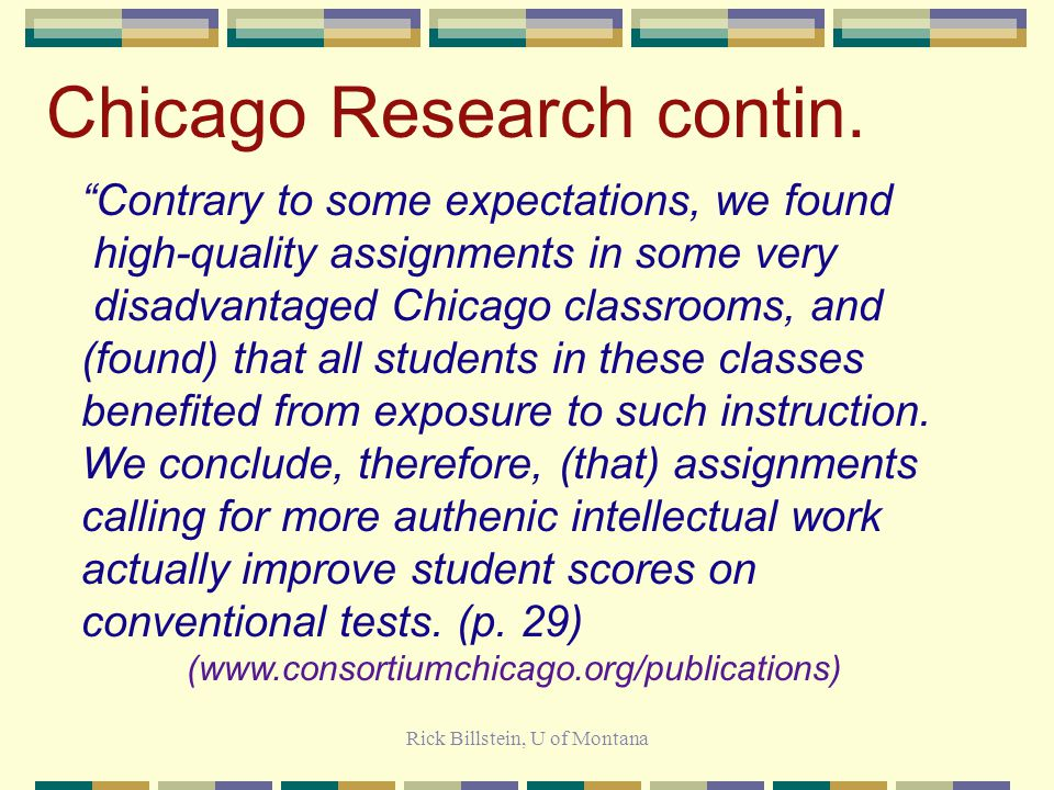 Rick Billstein, U of Montana Chicago Research Assignments were related to the degree to which they required authentic intellectual work: Students who received assignments requiring more challenging intellectual work also achieved greater than average gains on the Iowa Test of Basic Skills in reading and mathematics, and demonstrated higher performance in reading, mathematics, and writing on the Illinois Goals Assessment Program …