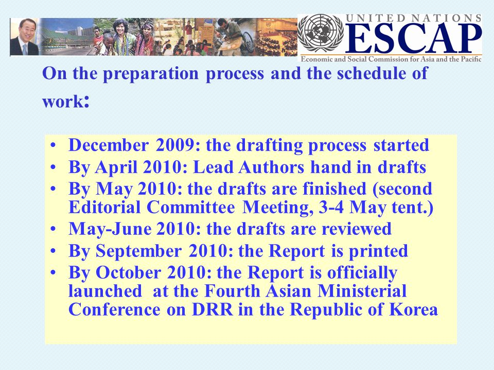 December 2009: the drafting process started By April 2010: Lead Authors hand in drafts By May 2010: the drafts are finished (second Editorial Committee Meeting, 3-4 May tent.) May-June 2010: the drafts are reviewed By September 2010: the Report is printed By October 2010: the Report is officially launched at the Fourth Asian Ministerial Conference on DRR in the Republic of Korea On the preparation process and the schedule of work :