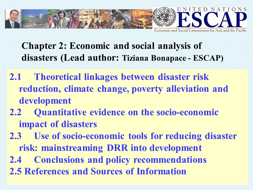 2.1 Theoretical linkages between disaster risk reduction, climate change, poverty alleviation and development 2.2 Quantitative evidence on the socio-economic impact of disasters 2.3 Use of socio-economic tools for reducing disaster risk: mainstreaming DRR into development 2.4 Conclusions and policy recommendations 2.5 References and Sources of Information Chapter 2: Economic and social analysis of disasters (Lead author: Tiziana Bonapace - ESCAP)