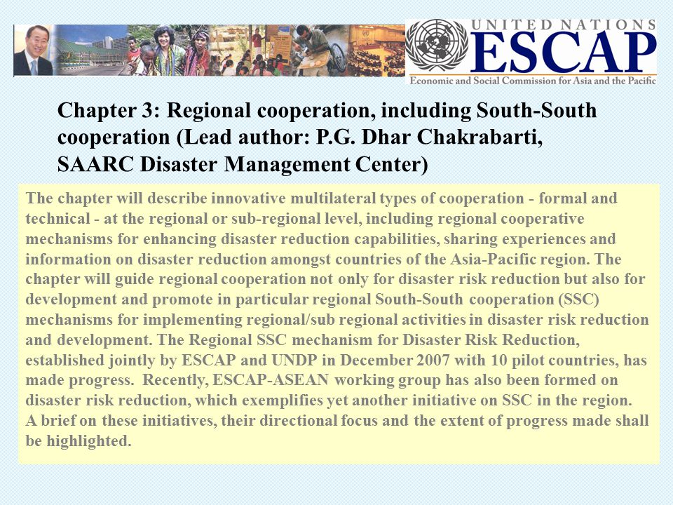 The chapter will describe innovative multilateral types of cooperation - formal and technical - at the regional or sub-regional level, including regional cooperative mechanisms for enhancing disaster reduction capabilities, sharing experiences and information on disaster reduction amongst countries of the Asia-Pacific region.
