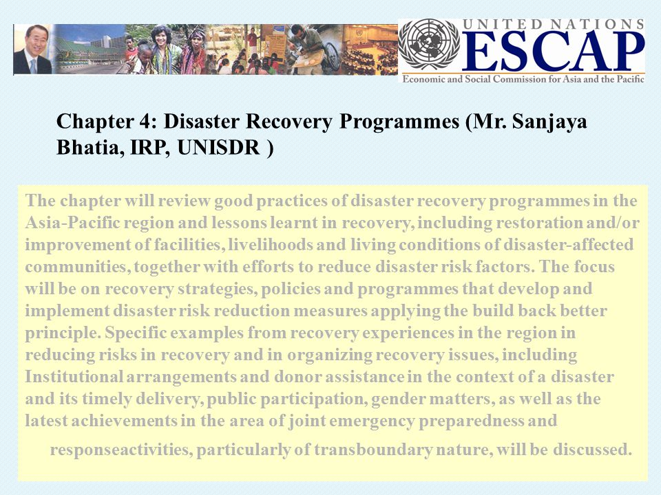 The chapter will review good practices of disaster recovery programmes in the Asia-Pacific region and lessons learnt in recovery, including restoration and/or improvement of facilities, livelihoods and living conditions of disaster-affected communities, together with efforts to reduce disaster risk factors.