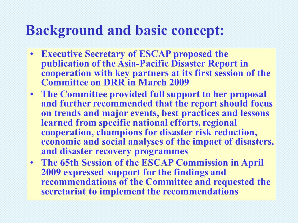 Executive Secretary of ESCAP proposed the publication of the Asia-Pacific Disaster Report in cooperation with key partners at its first session of the Committee on DRR in March 2009 The Committee provided full support to her proposal and further recommended that the report should focus on trends and major events, best practices and lessons learned from specific national efforts, regional cooperation, champions for disaster risk reduction, economic and social analyses of the impact of disasters, and disaster recovery programmes The 65th Session of the ESCAP Commission in April 2009 expressed support for the findings and recommendations of the Committee and requested the secretariat to implement the recommendations Background and basic concept: