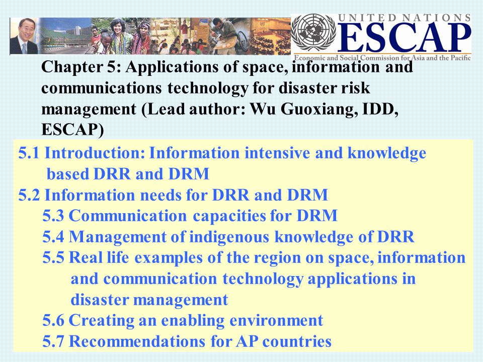 5.1 Introduction: Information intensive and knowledge based DRR and DRM 5.2 Information needs for DRR and DRM 5.3 Communication capacities for DRM 5.4 Management of indigenous knowledge of DRR 5.5 Real life examples of the region on space, information and communication technology applications in disaster management 5.6 Creating an enabling environment 5.7 Recommendations for AP countries Chapter 5: Applications of space, information and communications technology for disaster risk management (Lead author: Wu Guoxiang, IDD, ESCAP)