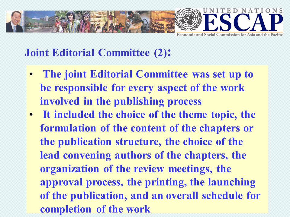 The joint Editorial Committee was set up to be responsible for every aspect of the work involved in the publishing process It included the choice of the theme topic, the formulation of the content of the chapters or the publication structure, the choice of the lead convening authors of the chapters, the organization of the review meetings, the approval process, the printing, the launching of the publication, and an overall schedule for completion of the work Joint Editorial Committee (2) :