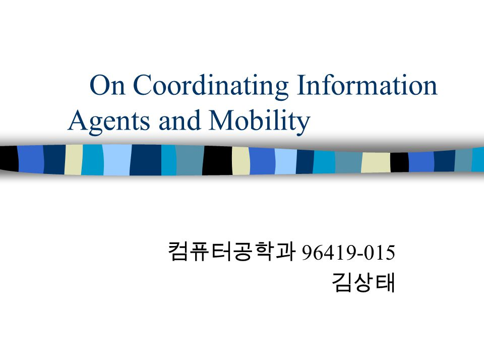 On Coordinating Information Agents and Mobility 컴퓨터공학과 96419-015 김상태