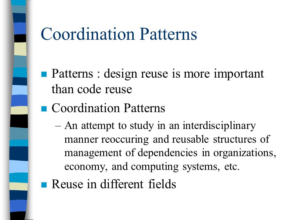 Coordination Patterns n Patterns : design reuse is more important than code reuse n Coordination Patterns –An attempt to study in an interdisciplinary manner reoccuring and reusable structures of management of dependencies in organizations, economy, and computing systems, etc.
