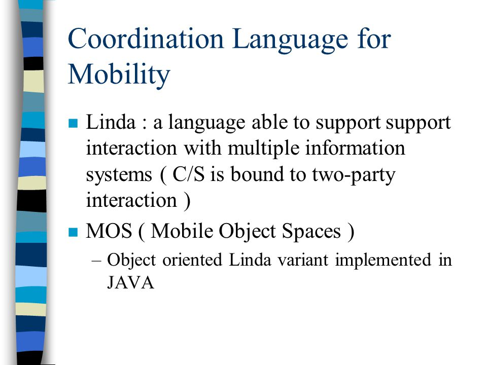 Coordination Language for Mobility n Linda : a language able to support support interaction with multiple information systems ( C/S is bound to two-party interaction ) n MOS ( Mobile Object Spaces ) –Object oriented Linda variant implemented in JAVA