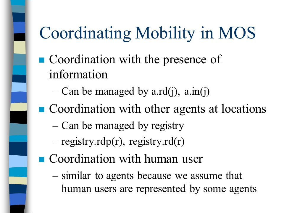 Coordinating Mobility in MOS n Coordination with the presence of information –Can be managed by a.rd(j), a.in(j) n Coordination with other agents at locations –Can be managed by registry –registry.rdp(r), registry.rd(r) n Coordination with human user –similar to agents because we assume that human users are represented by some agents