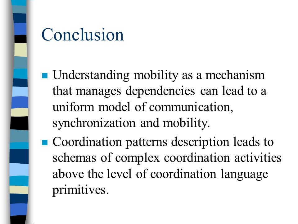 Conclusion n Understanding mobility as a mechanism that manages dependencies can lead to a uniform model of communication, synchronization and mobility.