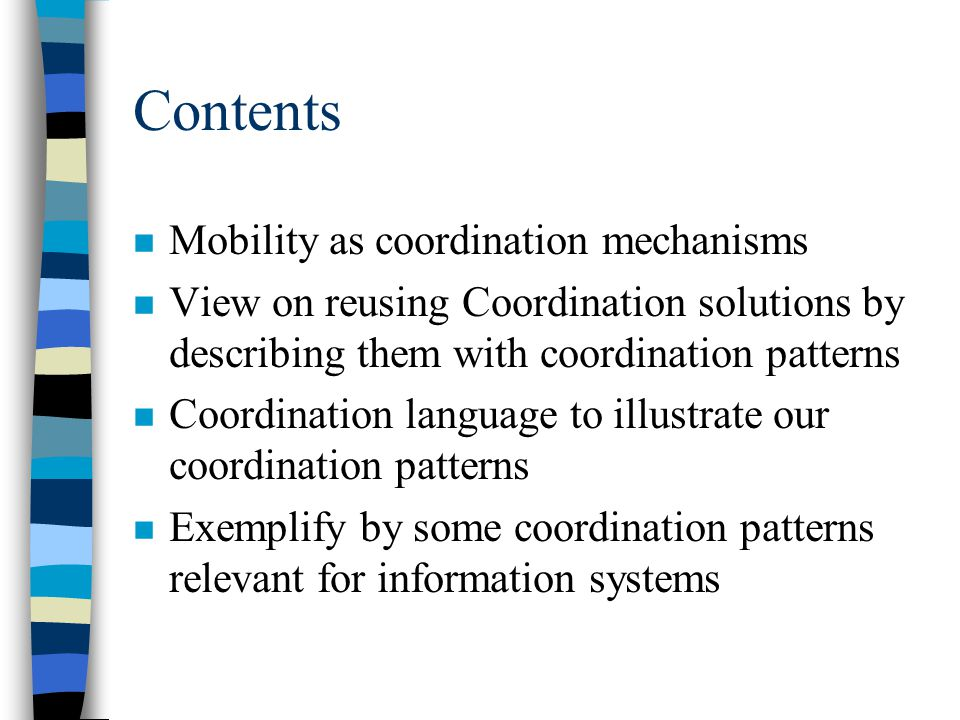 Contents n Mobility as coordination mechanisms n View on reusing Coordination solutions by describing them with coordination patterns n Coordination language to illustrate our coordination patterns n Exemplify by some coordination patterns relevant for information systems