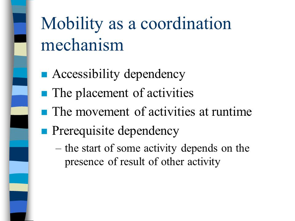 Mobility as a coordination mechanism n Accessibility dependency n The placement of activities n The movement of activities at runtime n Prerequisite dependency –the start of some activity depends on the presence of result of other activity