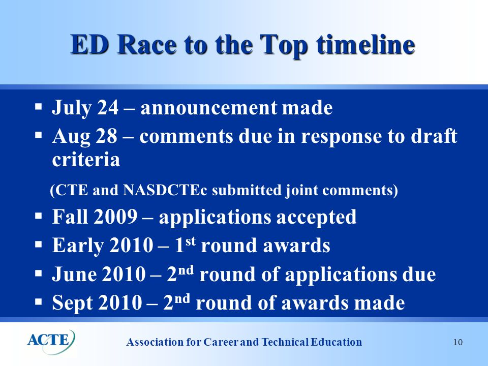 Association for Career and Technical Education 10 ED Race to the Top timeline  July 24 – announcement made  Aug 28 – comments due in response to draft criteria (CTE and NASDCTEc submitted joint comments)  Fall 2009 – applications accepted  Early 2010 – 1 st round awards  June 2010 – 2 nd round of applications due  Sept 2010 – 2 nd round of awards made