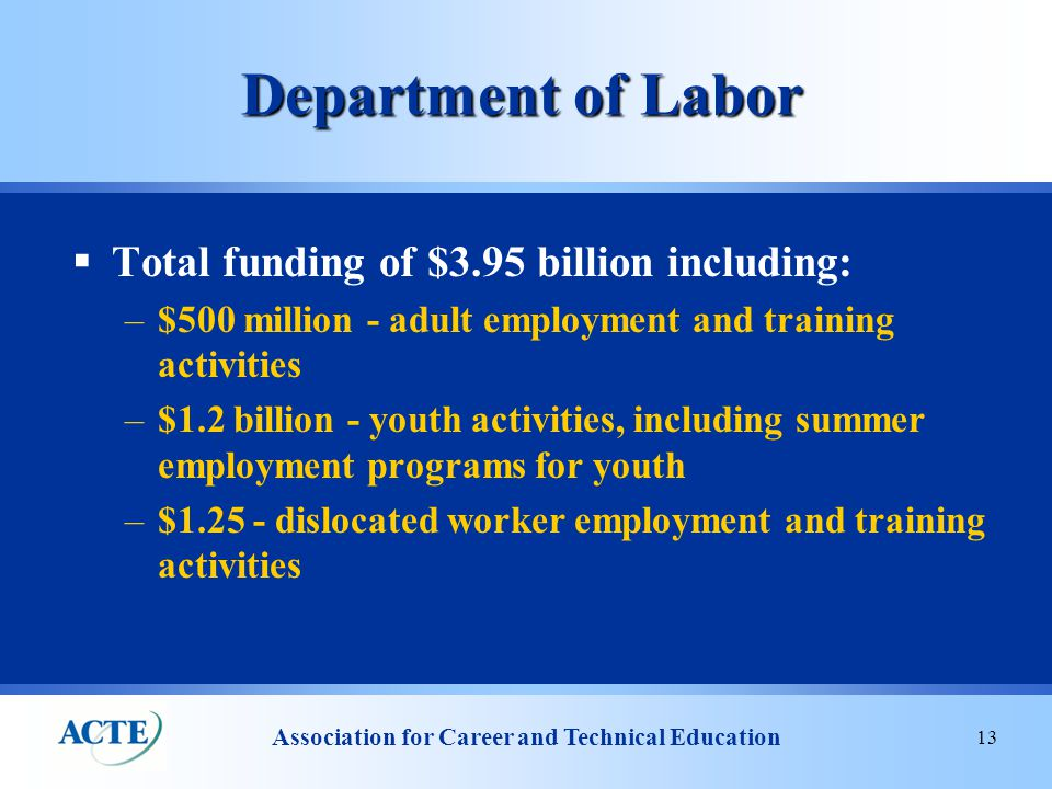 Association for Career and Technical Education 13 Department of Labor  Total funding of $3.95 billion including: –$500 million - adult employment and training activities –$1.2 billion - youth activities, including summer employment programs for youth –$1.25 - dislocated worker employment and training activities