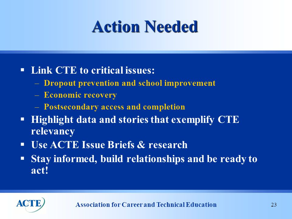 Association for Career and Technical Education 23 Action Needed  Link CTE to critical issues: –Dropout prevention and school improvement –Economic recovery –Postsecondary access and completion  Highlight data and stories that exemplify CTE relevancy  Use ACTE Issue Briefs & research  Stay informed, build relationships and be ready to act!
