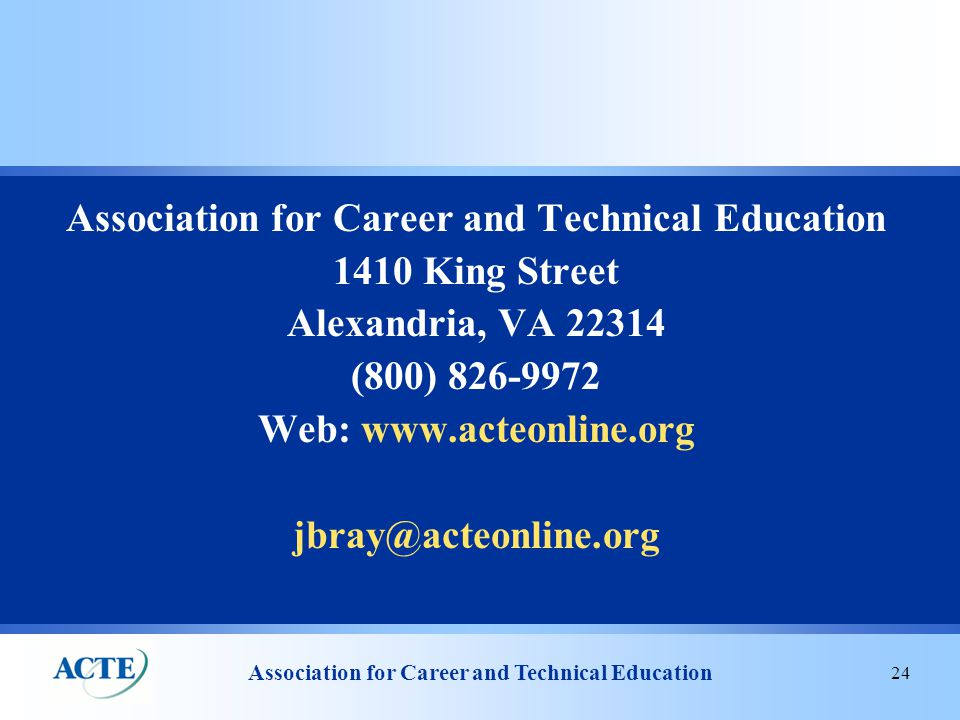 Association for Career and Technical Education 24 Association for Career and Technical Education 1410 King Street Alexandria, VA 22314 (800) 826-9972 Web: www.acteonline.org jbray@acteonline.org