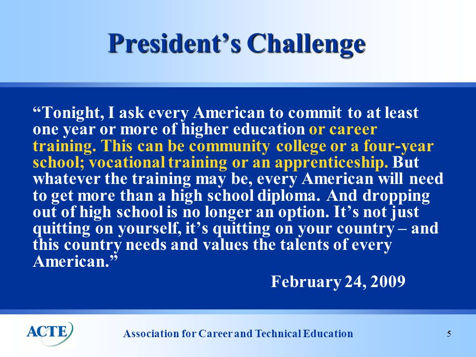 Association for Career and Technical Education 5 President's Challenge Tonight, I ask every American to commit to at least one year or more of higher education or career training.