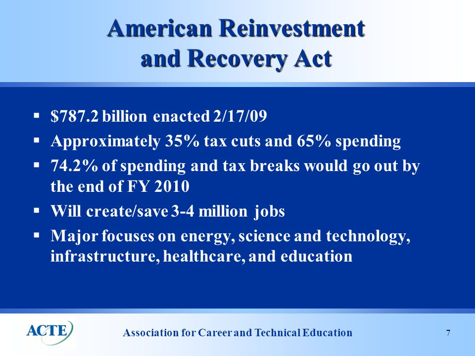 Association for Career and Technical Education 7 American Reinvestment and Recovery Act  $787.2 billion enacted 2/17/09  Approximately 35% tax cuts and 65% spending  74.2% of spending and tax breaks would go out by the end of FY 2010  Will create/save 3-4 million jobs  Major focuses on energy, science and technology, infrastructure, healthcare, and education