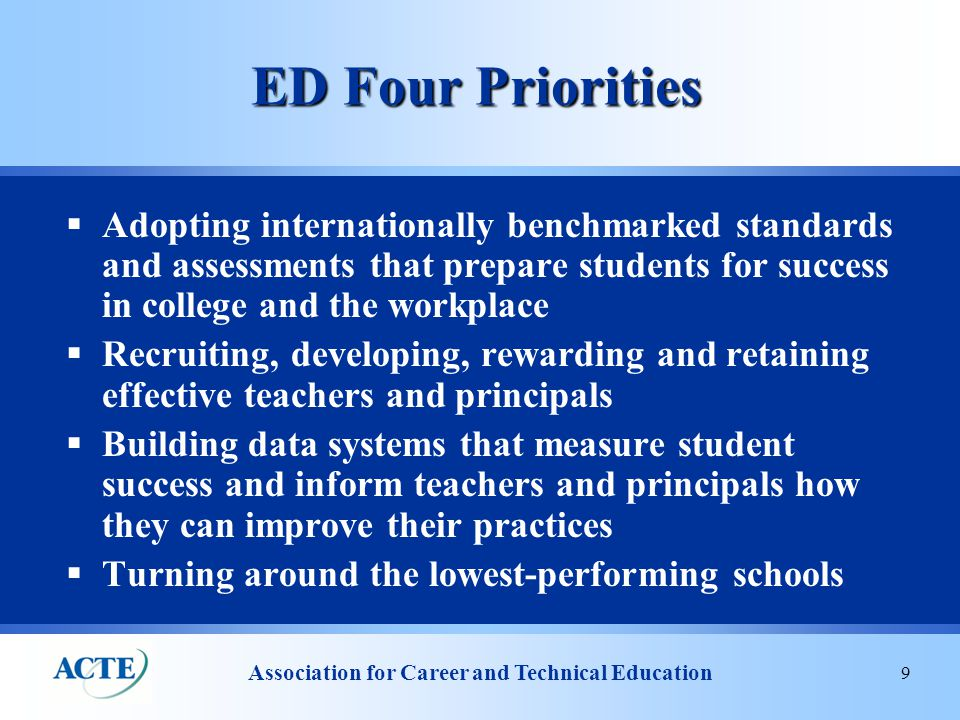 Association for Career and Technical Education 9 ED Four Priorities  Adopting internationally benchmarked standards and assessments that prepare students for success in college and the workplace  Recruiting, developing, rewarding and retaining effective teachers and principals  Building data systems that measure student success and inform teachers and principals how they can improve their practices  Turning around the lowest-performing schools
