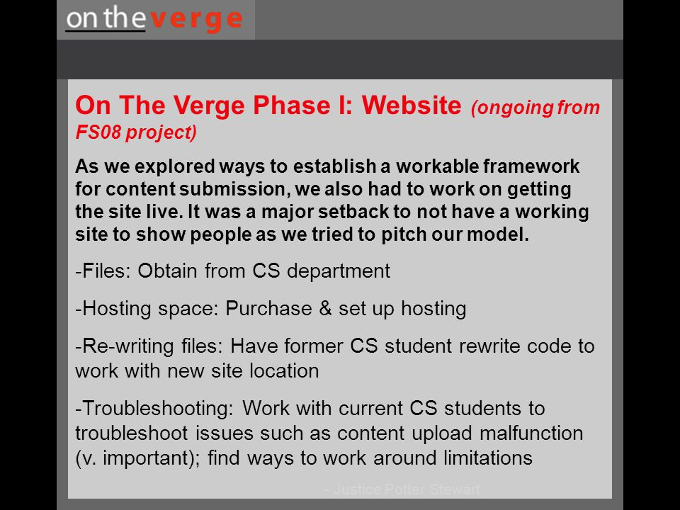 - Justice Potter Stewart On The Verge Phase I: Website (ongoing from FS08 project) As we explored ways to establish a workable framework for content submission, we also had to work on getting the site live.