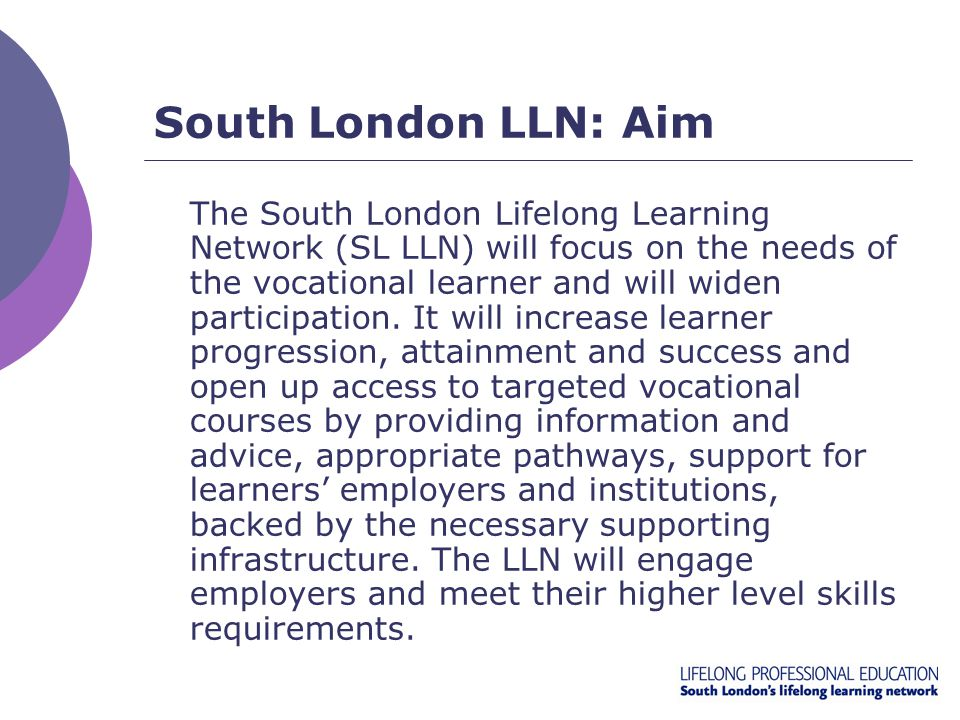 South London LLN: Aim The South London Lifelong Learning Network (SL LLN) will focus on the needs of the vocational learner and will widen participati