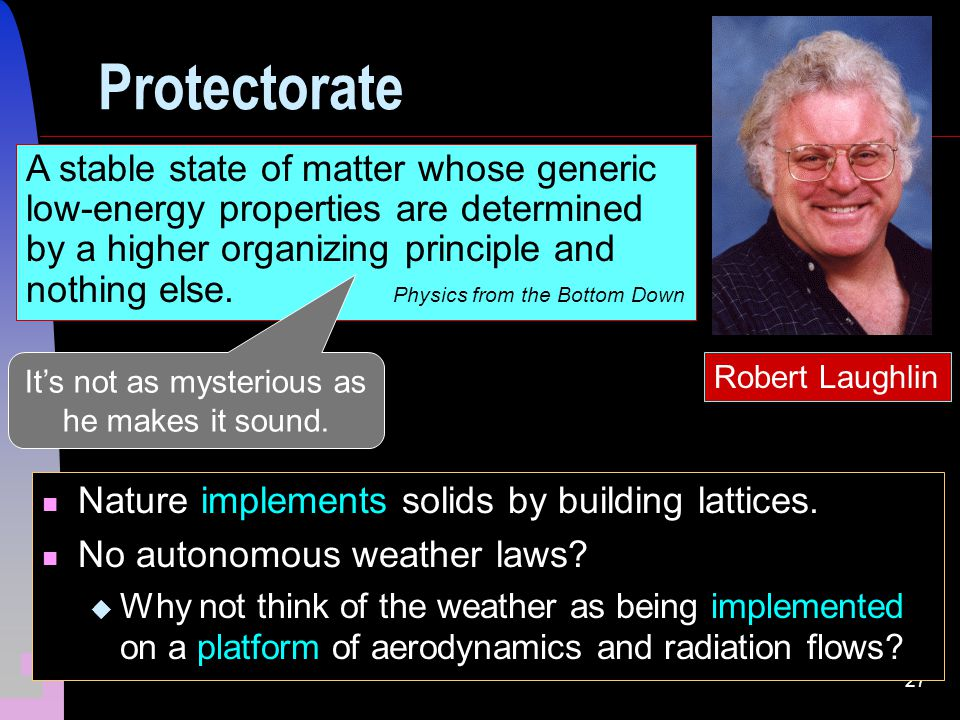 27 Protectorate Robert Laughlin A stable state of matter whose generic low-energy properties are determined by a higher organizing principle and nothing else.
