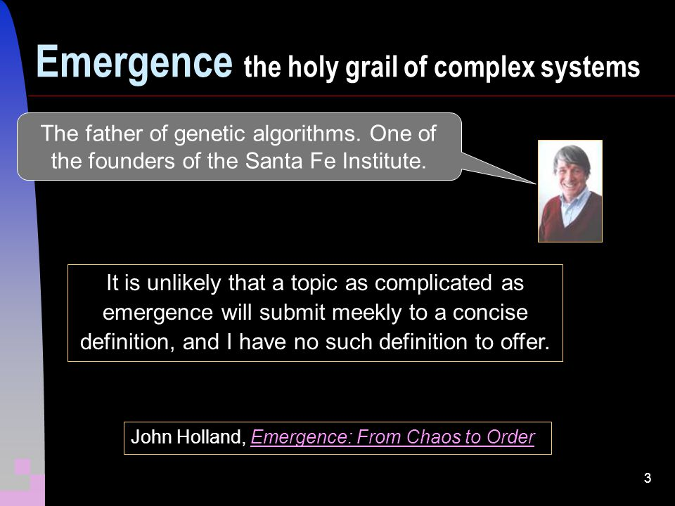 3 John Holland, Emergence: From Chaos to OrderEmergence: From Chaos to Order It is unlikely that a topic as complicated as emergence will submit meekly to a concise definition, and I have no such definition to offer.